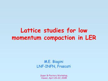 Super B-Factory Workshop, Hawaii, April 20-22, 2005 Lattice studies for low momentum compaction in LER M.E. Biagini LNF-INFN, Frascati.