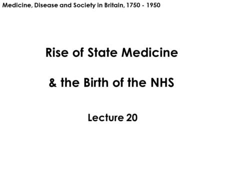 Rise of State Medicine & the Birth of the NHS Lecture 20 Medicine, Disease and Society in Britain, 1750 - 1950.