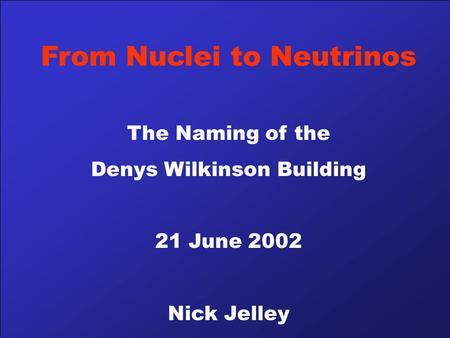 From Nuclei to Neutrinos The Naming of the Denys Wilkinson Building 21 June 2002 Nick Jelley.
