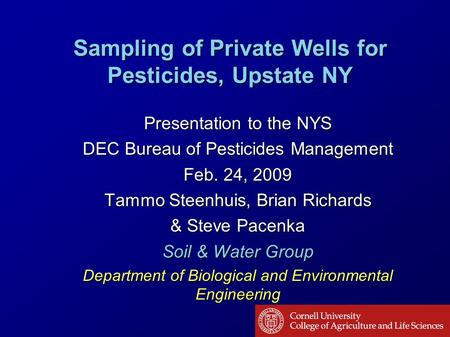 Sampling of Private Wells for Pesticides, Upstate NY Presentation to the NYS DEC Bureau of Pesticides Management Feb. 24, 2009 Tammo Steenhuis, Brian Richards.