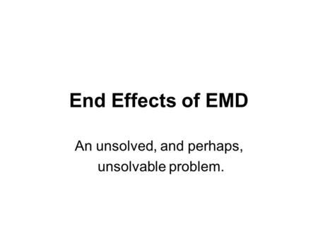 End Effects of EMD An unsolved, and perhaps, unsolvable problem.