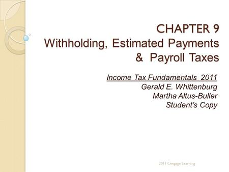 CHAPTER 9 Withholding, Estimated Payments & Payroll Taxes Income Tax Fundamentals 2011 Gerald E. Whittenburg Martha Altus-Buller Student's Copy 2011 Cengage.