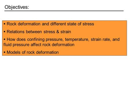 Objectives:  Rock deformation and different state of stress  Relations between stress & strain  How does confining pressure, temperature, strain rate,