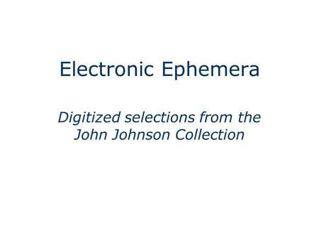 Electronic Ephemera Digitized selections from the John Johnson Collection.