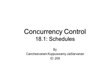Concurrency Control 18.1: Schedules By Cancheevaram Kuppuswamy JaiSarvanan ID: 209.