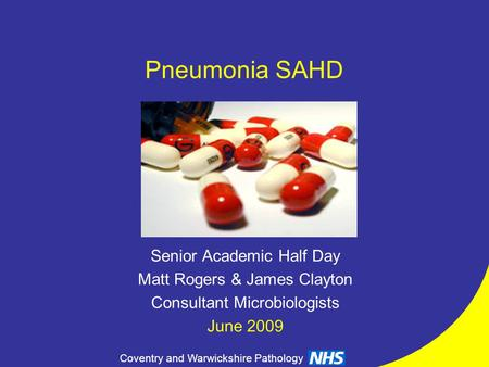 Coventry and Warwickshire Pathology Pneumonia SAHD Senior Academic Half Day Matt Rogers & James Clayton Consultant Microbiologists June 2009.