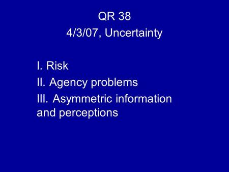 QR 38 4/3/07, Uncertainty I. Risk II. Agency problems III. Asymmetric information and perceptions.