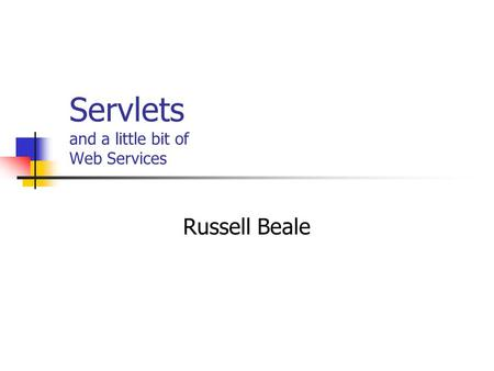 Servlets and a little bit of Web Services Russell Beale.