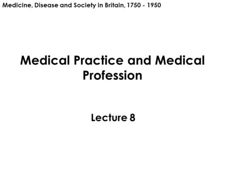 Medical Practice and Medical Profession Lecture 8 Medicine, Disease and Society in Britain, 1750 - 1950.