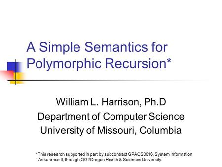 A Simple Semantics for Polymorphic Recursion* William L. Harrison, Ph.D Department of Computer Science University of Missouri, Columbia * This research.
