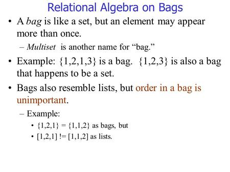 "Relational Algebra on Bags A bag is like a set, but an element may appear more than once. –Multiset is another name for ""bag."" Example: {1,2,1,3} is a."