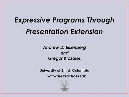 University of British Columbia Software Practices Lab Expressive Programs Through Presentation Extension Andrew D. Eisenberg and Gregor Kiczales.