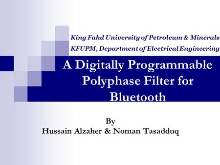 A Digitally Programmable Polyphase Filter for Bluetooth By Hussain Alzaher & Noman Tasadduq King Fahd University of Petroleum & Minerals KFUPM, Department.