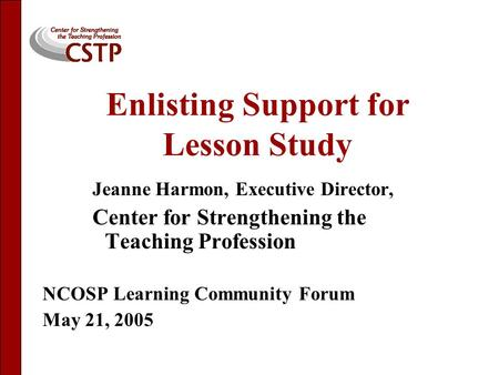 Enlisting Support for Lesson Study Jeanne Harmon, Executive Director, Center for Strengthening the Teaching Profession NCOSP Learning Community Forum May.