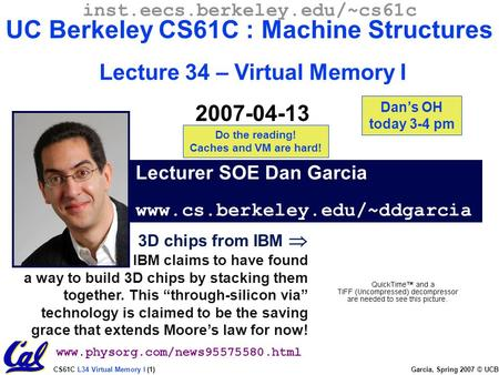 CS61C L34 Virtual Memory I (1) Garcia, Spring 2007 © UCB 3D chips from IBM  IBM claims to have found a way to build 3D chips by stacking them together.