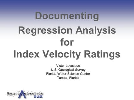 Victor Levesque U.S. Geological Survey Florida Water Science Center Tampa, Florida Documenting Regression Analysis for Index Velocity Ratings.