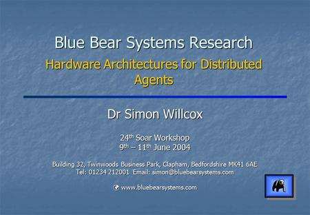 Blue Bear Systems Research Hardware Architectures for Distributed Agents Dr Simon Willcox 24 th Soar Workshop 9 th – 11 th June 2004 Building 32, Twinwoods.