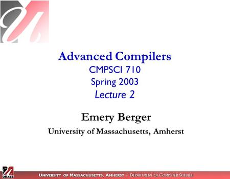 U NIVERSITY OF M ASSACHUSETTS, A MHERST D EPARTMENT OF C OMPUTER S CIENCE Advanced Compilers CMPSCI 710 Spring 2003 Lecture 2 Emery Berger University of.