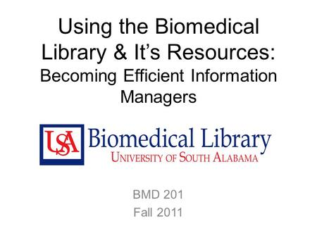 Using the Biomedical Library & It's Resources: Becoming Efficient Information Managers BMD 201 Fall 2011.
