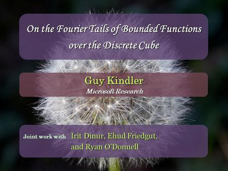 On the Fourier Tails of Bounded Functions over the Discrete Cube Irit Dinur, Ehud Friedgut, and Ryan O'Donnell Joint work with Guy Kindler Microsoft Research.