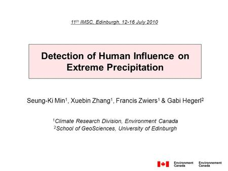 Detection of Human Influence on Extreme Precipitation 11 th IMSC, Edinburgh, 12-16 July 2010 Seung-Ki Min 1, Xuebin Zhang 1, Francis Zwiers 1 & Gabi Hegerl.