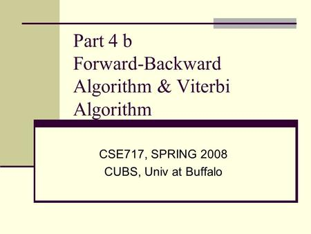 Part 4 b Forward-Backward Algorithm & Viterbi Algorithm CSE717, SPRING 2008 CUBS, Univ at Buffalo.