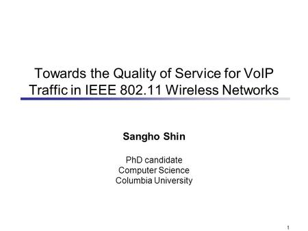 1 Towards the Quality of Service for VoIP Traffic in IEEE 802.11 Wireless Networks Sangho Shin PhD candidate Computer Science Columbia University.