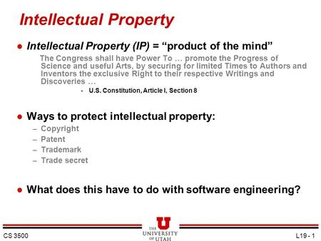 "CS 3500 L19 - 1 Intellectual Property l Intellectual Property (IP) = ""product of the mind"" The Congress shall have Power To … promote the Progress of Science."