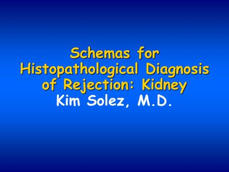 Schemas for Histopathological Diagnosis of Rejection: Kidney Schemas for Histopathological Diagnosis of Rejection: Kidney Kim Solez, M.D.