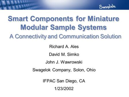 Smart Components for Miniature Modular Sample Systems A Connectivity and Communication Solution Richard A. Ales David M. Simko John J. Wawrowski Swagelok.