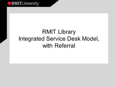 RMIT Library Integrated Service Desk Model, with Referral.