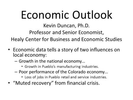 Economic Outlook Kevin Duncan, Ph.D. Professor and Senior Economist, Healy Center for Business and Economic Studies Economic data tells a story of two.