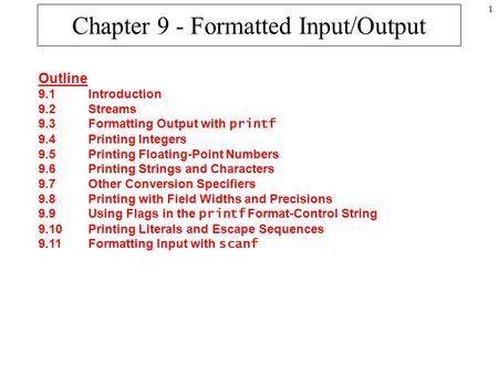 1 Chapter 9 - Formatted Input/Output Outline 9.1Introduction 9.2Streams 9.3Formatting Output with printf 9.4Printing Integers 9.5Printing Floating-Point.