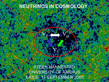 NEUTRINOS IN COSMOLOGY STEEN HANNESTAD UNIVERSITY OF AARHUS ERICE, 17 SEPTEMBER 2005 e    