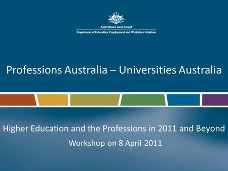 Professions Australia – Universities Australia Higher Education and the Professions in 2011 and Beyond Workshop on 8 April 2011.