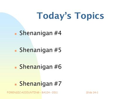 FORENSIC ACCOUNTING - BA124 - 2011Slide 14-1 Today's Topics n Shenanigan #4 n Shenanigan #5 n Shenanigan #6 n Shenanigan #7.