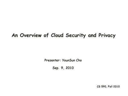 An Overview of Cloud Security and Privacy CS 590, Fall 2010 Presenter: YounSun Cho Sep. 9, 2010.