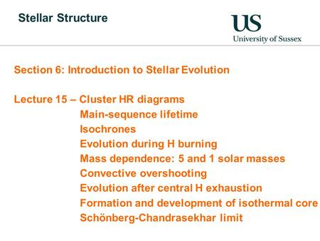 Stellar Structure Section 6: Introduction to Stellar Evolution Lecture 15 – Cluster HR diagrams Main-sequence lifetime Isochrones Evolution during H burning.