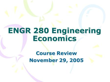 ENGR 280 Engineering Economics Course Review November 29, 2005.