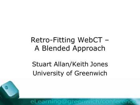 Retro-Fitting WebCT – A Blended Approach Stuart Allan/Keith Jones University of Greenwich.