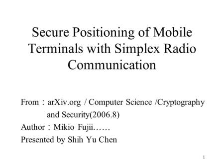 1 Secure Positioning of Mobile Terminals with Simplex Radio Communication From : arXiv.org / Computer Science /Cryptography and Security(2006.8) Author.