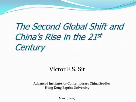 The Second Global Shift and China's Rise in the 21 st Century Victor F.S. Sit Advanced Institute for Contemporary China Studies Advanced Institute for.