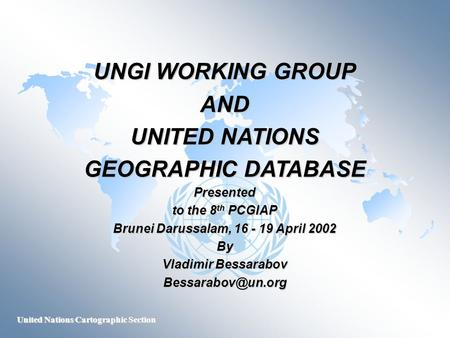 United Nations Cartographic Section UNGI WORKING GROUP AND UNITED NATIONS GEOGRAPHIC DATABASE Presented to the 8 th PCGIAP Brunei Darussalam, 16 - 19 April.