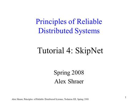 Alex Shraer, Principles of Reliable Distributed Systems, Technion EE, Spring 2008 1 Principles of Reliable Distributed Systems Tutorial 4: SkipNet Spring.