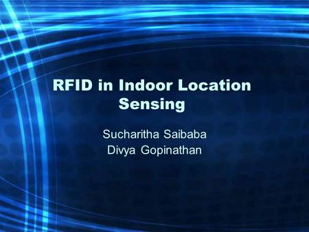 RFID in Indoor Location Sensing Sucharitha Saibaba Divya Gopinathan.