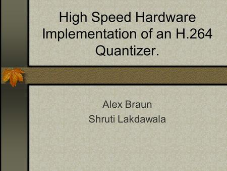 High Speed Hardware Implementation of an H.264 Quantizer. Alex Braun Shruti Lakdawala.