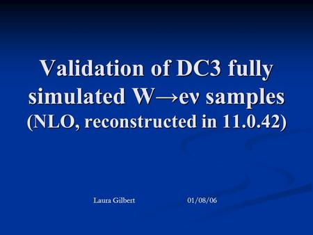 Validation of DC3 fully simulated W→eν samples (NLO, reconstructed in 11.0.42) Laura Gilbert 01/08/06.