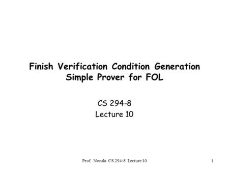 Prof. Necula CS 294-8 Lecture 101 Finish Verification Condition Generation Simple Prover for FOL CS 294-8 Lecture 10.