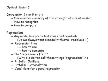 Optical illusion ? Correlation ( r or R or  ) -- One-number summary of the strength of a relationship -- How to recognize -- How to compute Regressions.