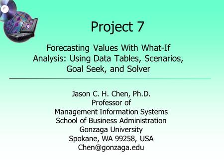 Project 7 Forecasting Values With What-If Analysis: Using Data Tables, Scenarios, Goal Seek, and Solver Jason C. H. Chen, Ph.D. Professor of Management.